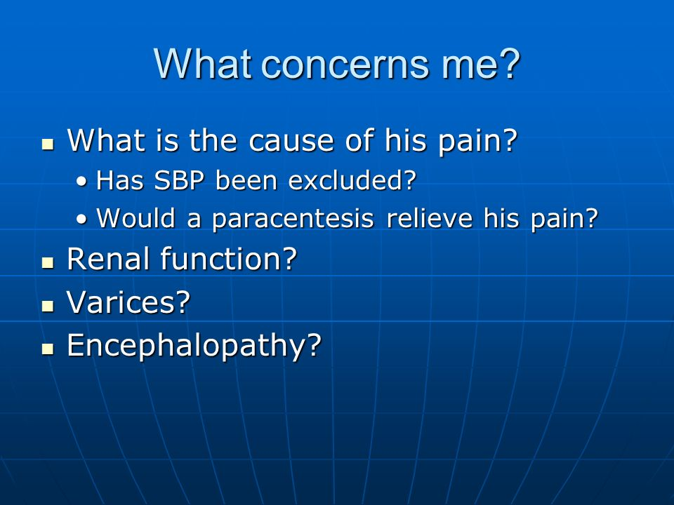 What concerns me What is the cause of his pain Renal function