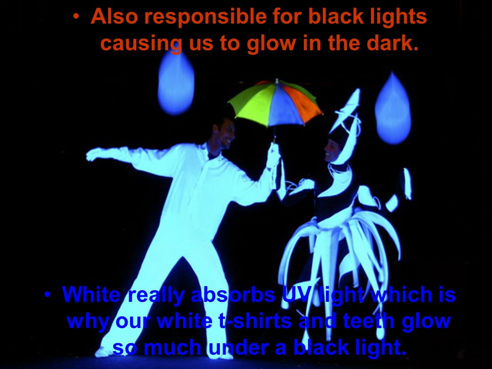 Also responsible for black lights causing us to glow in the dark.