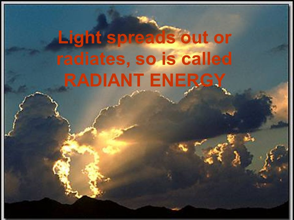 Light spreads out or radiates, so is called RADIANT ENERGY
