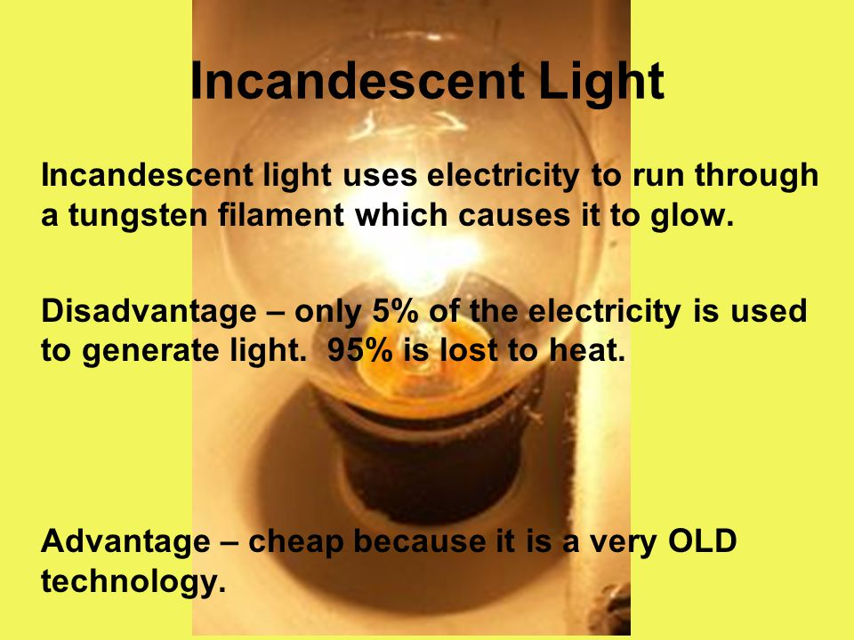 Incandescent Light Incandescent light uses electricity to run through a tungsten filament which causes it to glow.