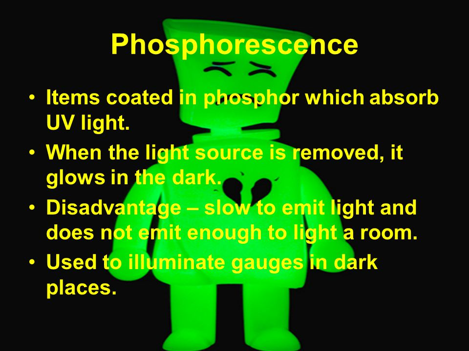 Phosphorescence Items coated in phosphor which absorb UV light.