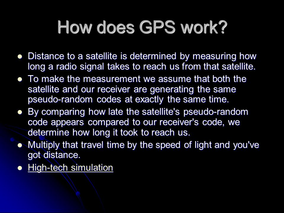 How does GPS work Distance to a satellite is determined by measuring how long a radio signal takes to reach us from that satellite.