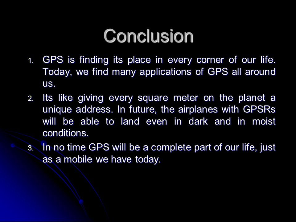 Conclusion GPS is finding its place in every corner of our life. Today, we find many applications of GPS all around us.