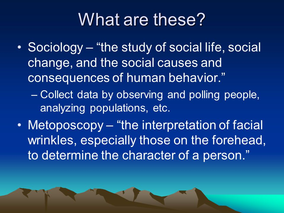 What are these Sociology – the study of social life, social change, and the social causes and consequences of human behavior.