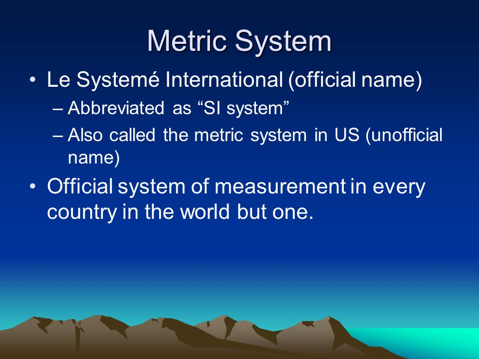 Metric System Le Systemé International (official name)