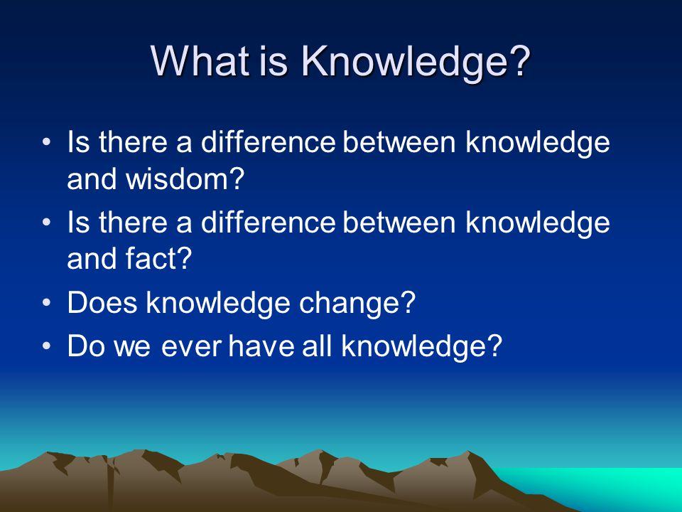 What is Knowledge Is there a difference between knowledge and wisdom