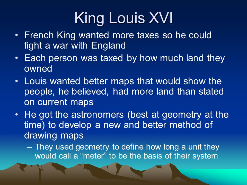 King Louis XVI French King wanted more taxes so he could fight a war with England. Each person was taxed by how much land they owned.