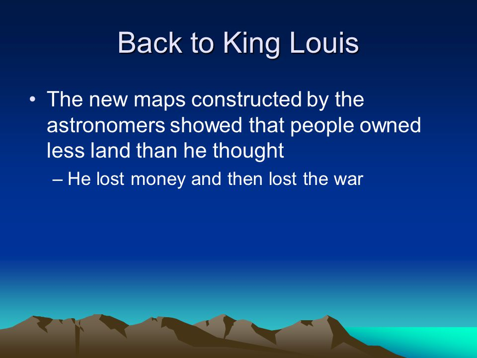 Back to King Louis The new maps constructed by the astronomers showed that people owned less land than he thought.
