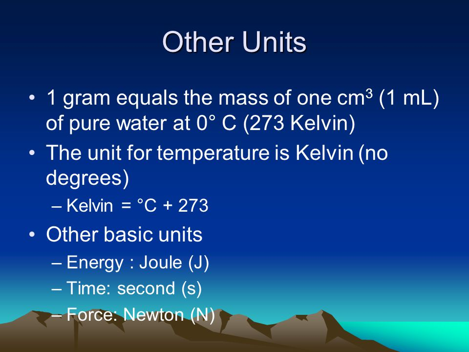 Other Units 1 gram equals the mass of one cm3 (1 mL) of pure water at 0° C (273 Kelvin) The unit for temperature is Kelvin (no degrees)