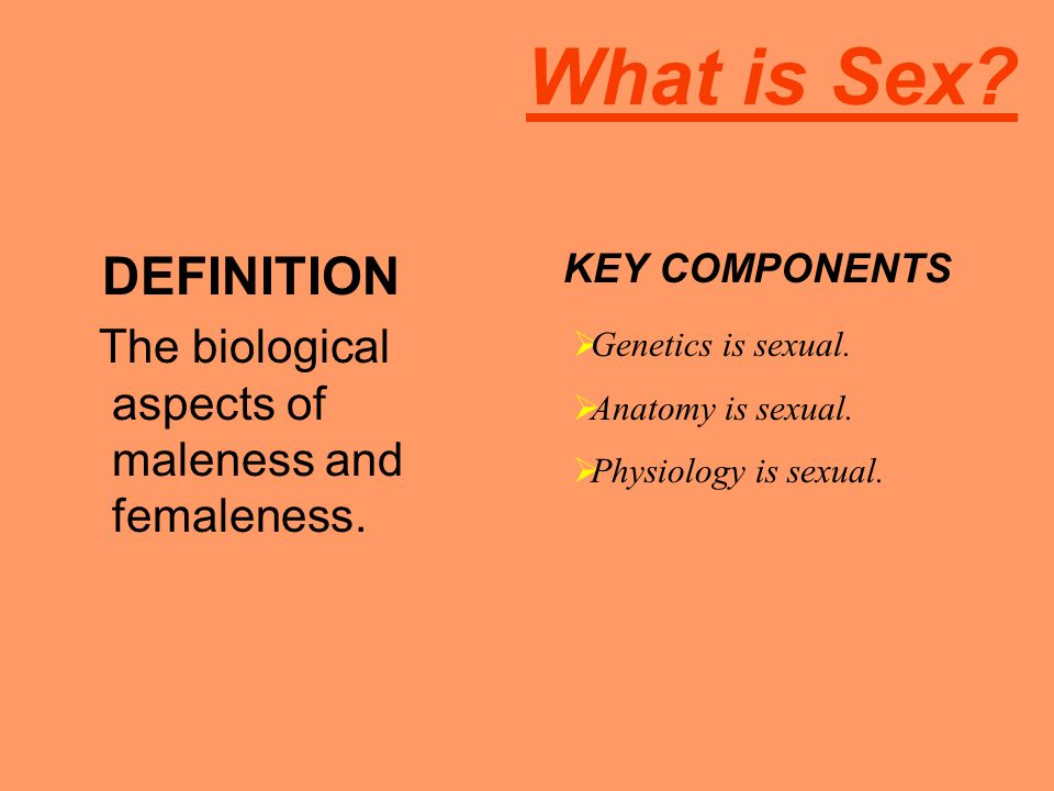 What is Sex DEFINITION. The biological aspects of maleness and femaleness. KEY COMPONENTS. Genetics is sexual.