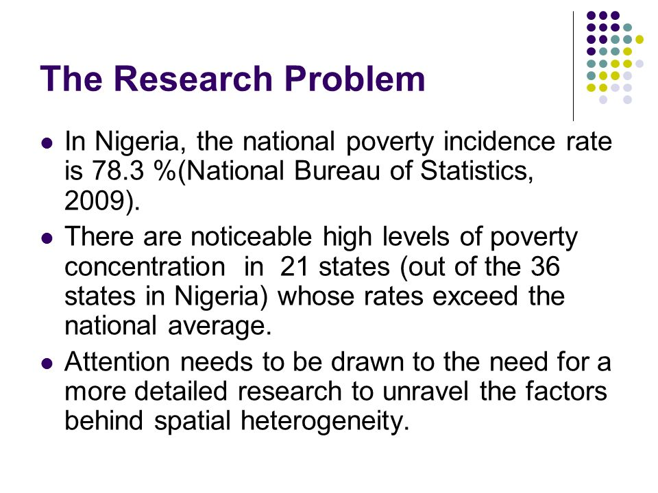 The Research Problem In Nigeria, the national poverty incidence rate is 78.3 %(National Bureau of Statistics, 2009).