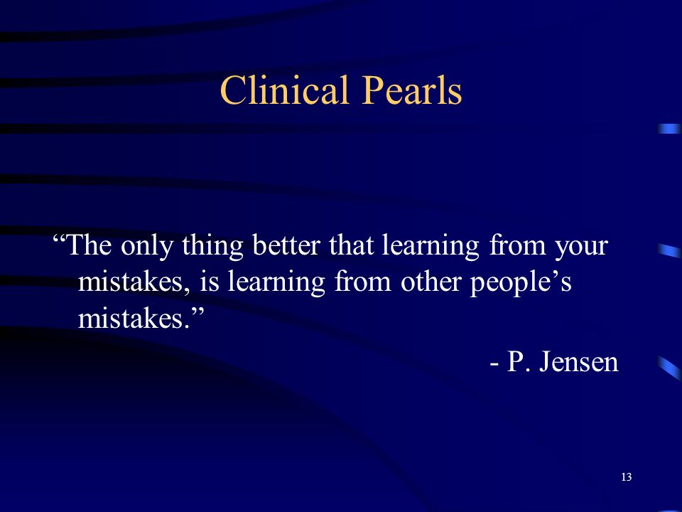 Clinical Pearls The only thing better that learning from your mistakes, is learning from other people's mistakes.