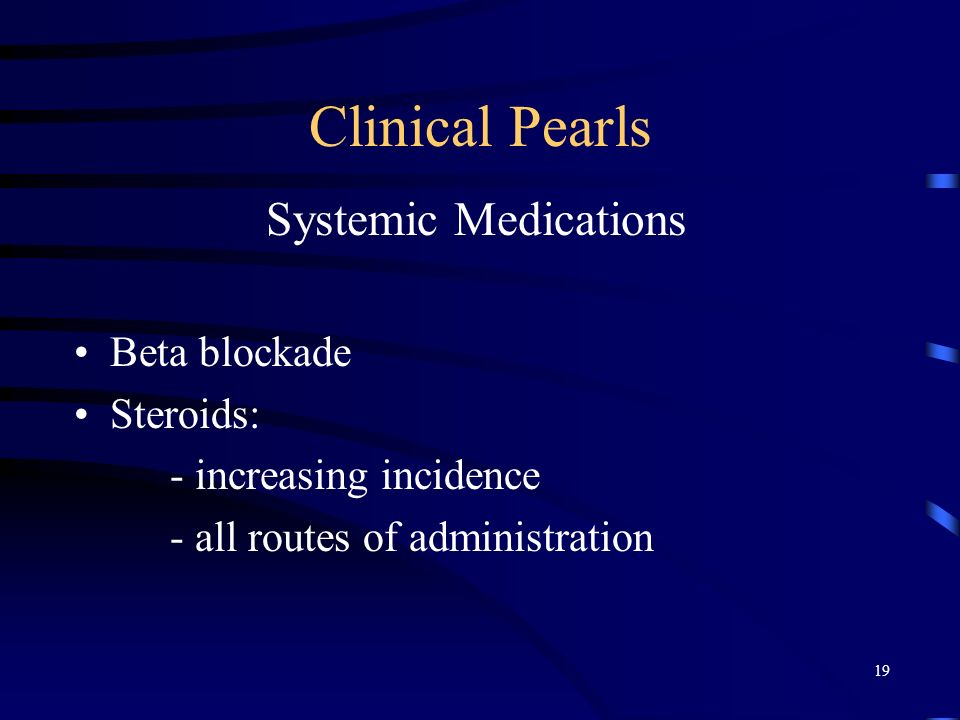Clinical Pearls Systemic Medications Beta blockade Steroids:
