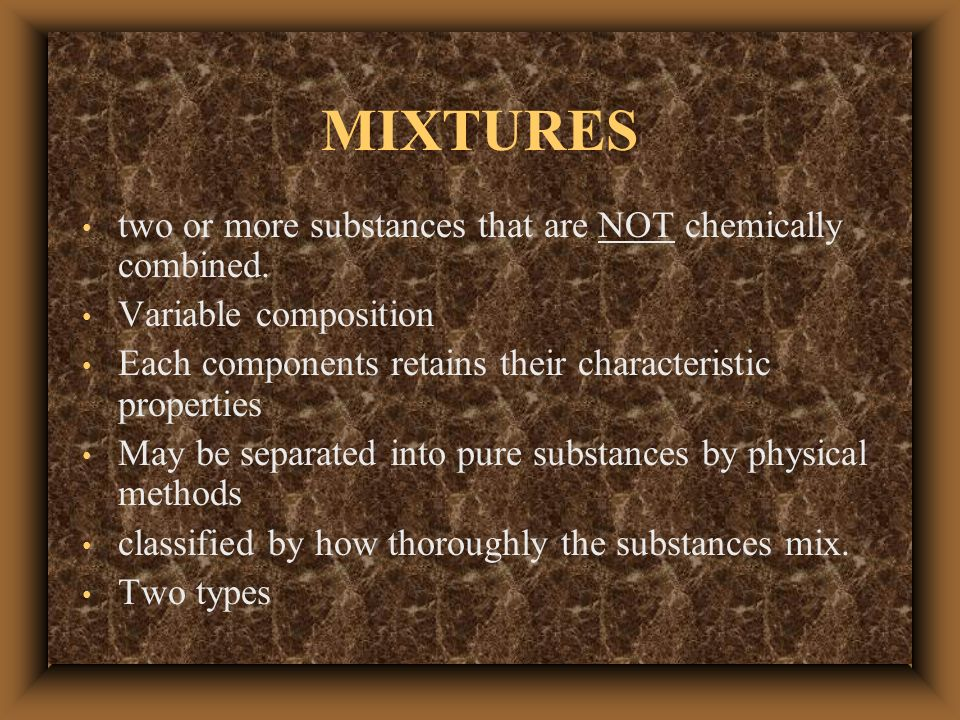 MIXTURES two or more substances that are NOT chemically combined.