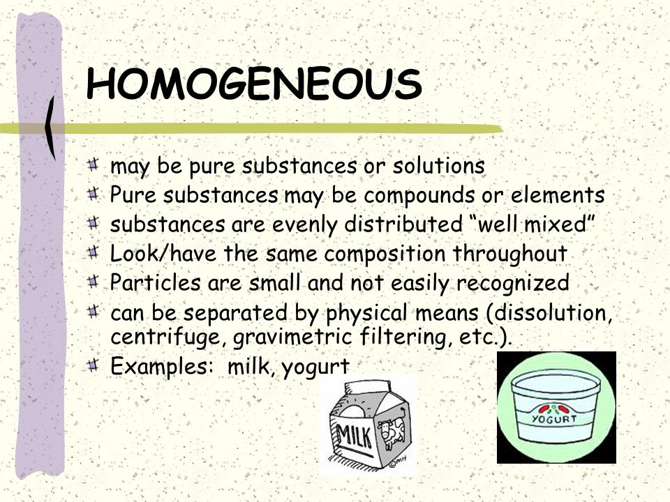 HOMOGENEOUS may be pure substances or solutions