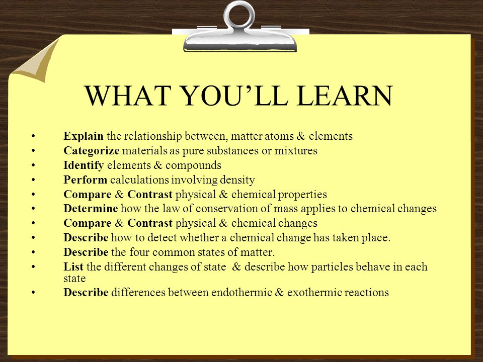 WHAT YOU'LL LEARN Explain the relationship between, matter atoms & elements. Categorize materials as pure substances or mixtures.