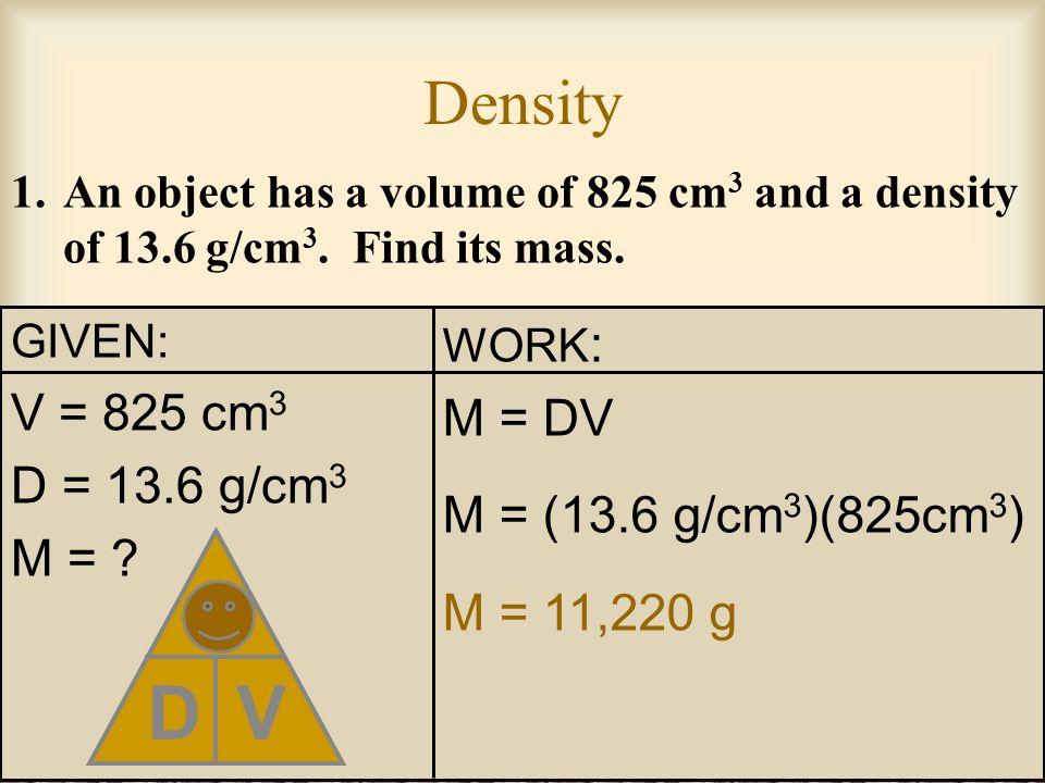 D M V Density V = 825 cm3 M = DV D = 13.6 g/cm3