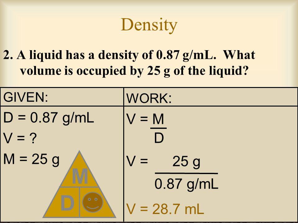 D M V Density D = 0.87 g/mL V = M V = M = 25 g V = 25 g 0.87 g/mL