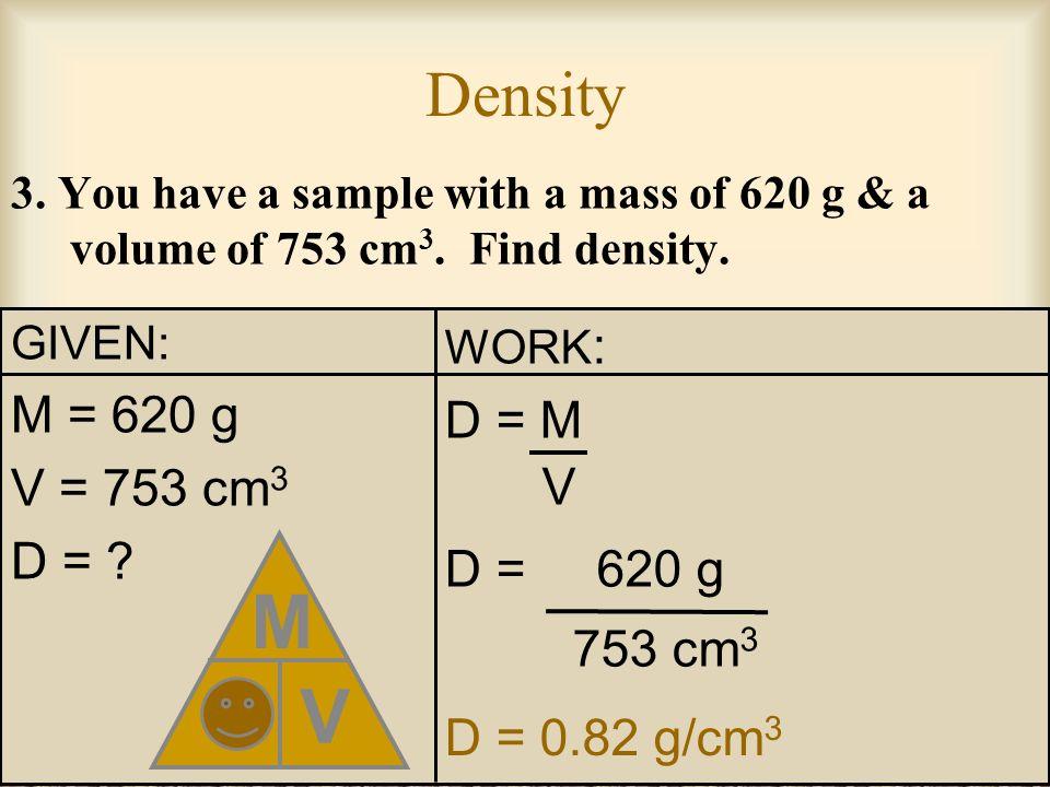 D M V Density M = 620 g D = M V = 753 cm3 D = D = 620 g 753 cm3