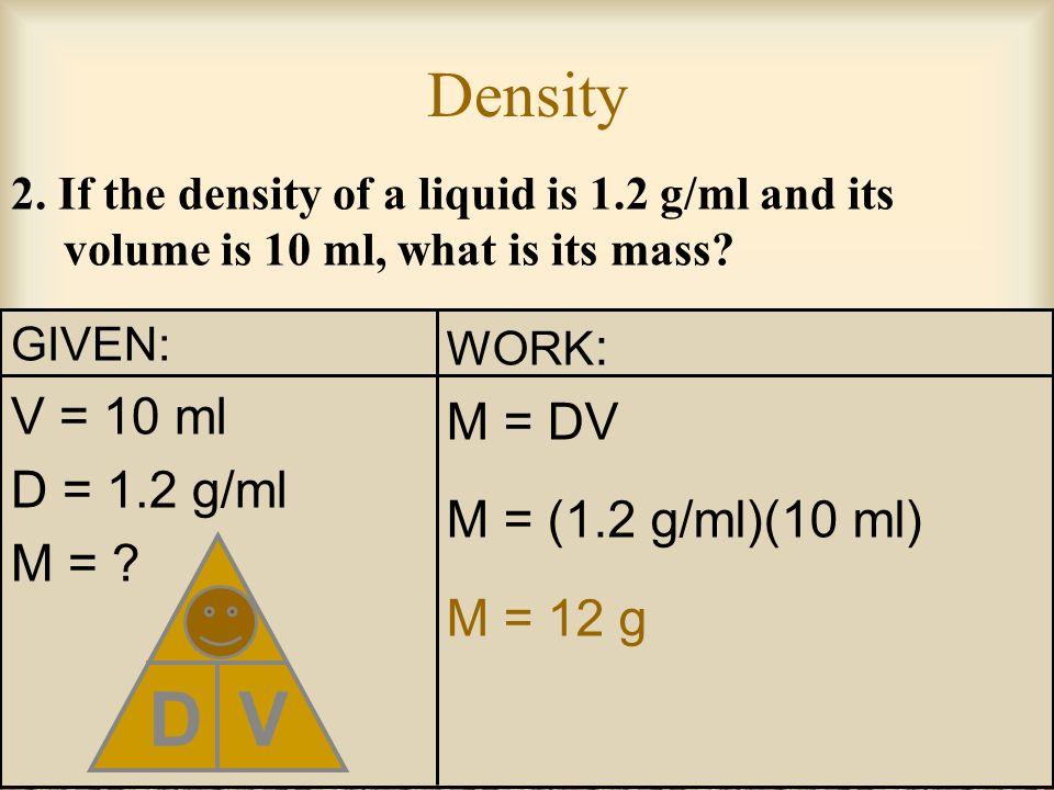 D M V Density V = 10 ml M = DV D = 1.2 g/ml M = (1.2 g/ml)(10 ml)