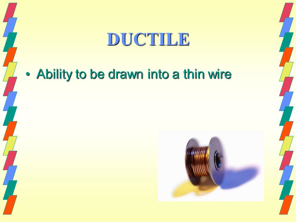DUCTILE Ability to be drawn into a thin wire