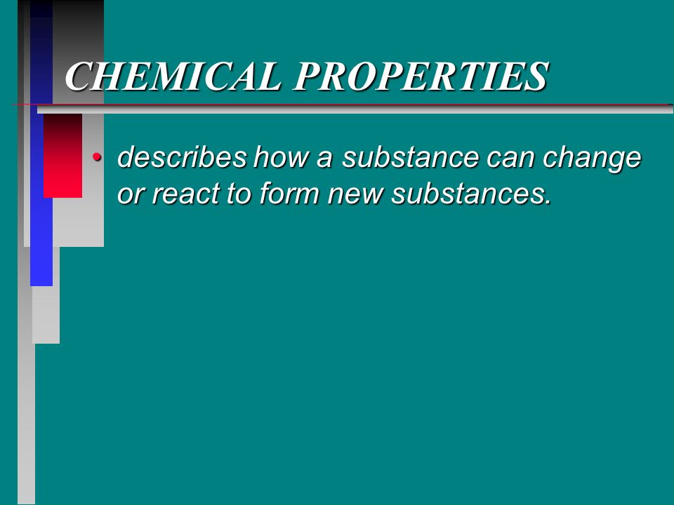 CHEMICAL PROPERTIES describes how a substance can change or react to form new substances.