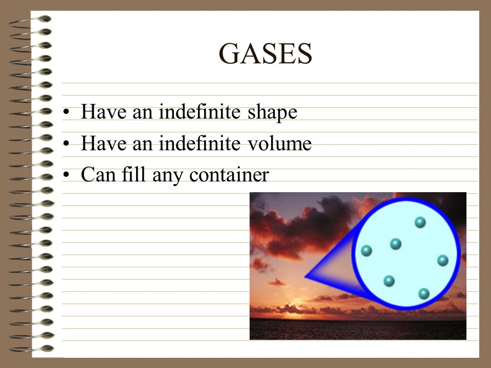 GASES Have an indefinite shape Have an indefinite volume