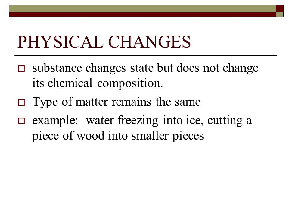 PHYSICAL CHANGES substance changes state but does not change its chemical composition. Type of matter remains the same.