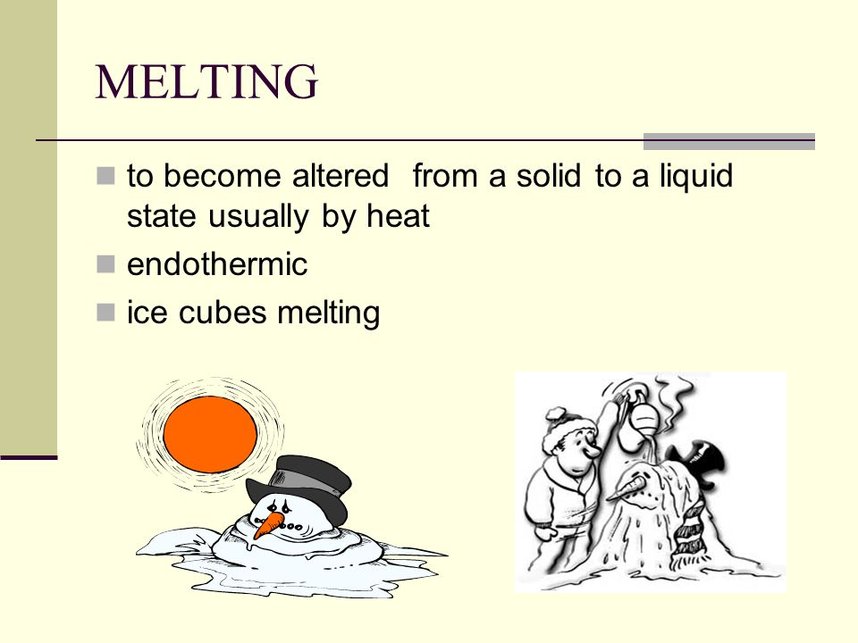 MELTINGto become altered from a solid to a liquid state usually by heat.