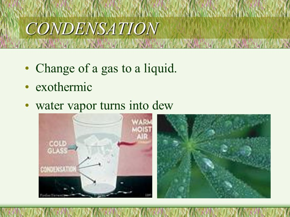 CONDENSATION Change of a gas to a liquid. exothermic