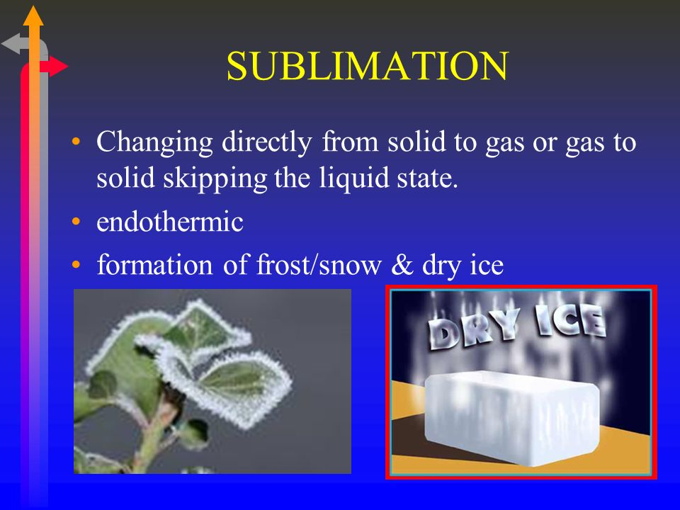 SUBLIMATIONChanging directly from solid to gas or gas to solid skipping the liquid state. endothermic.