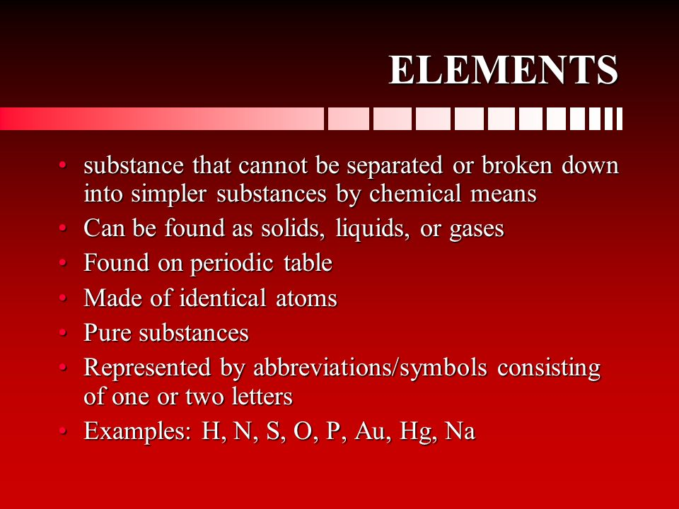 ELEMENTS substance that cannot be separated or broken down into simpler substances by chemical means.