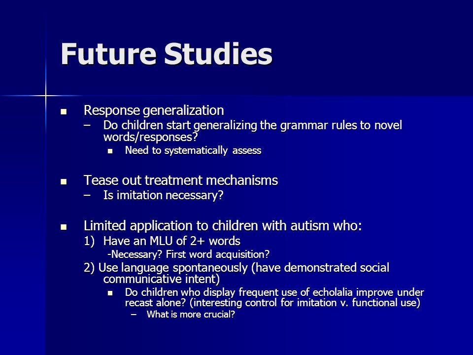 Future Studies Response generalization Tease out treatment mechanisms