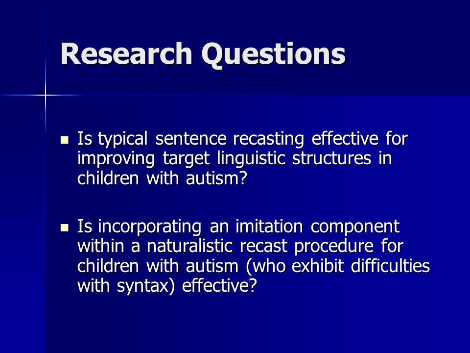 Research Questions Is typical sentence recasting effective for improving target linguistic structures in children with autism
