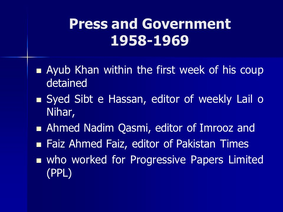 Press and Government 1958-1969 Ayub Khan within the first week of his coup detained. Syed Sibt e Hassan, editor of weekly Lail o Nihar,