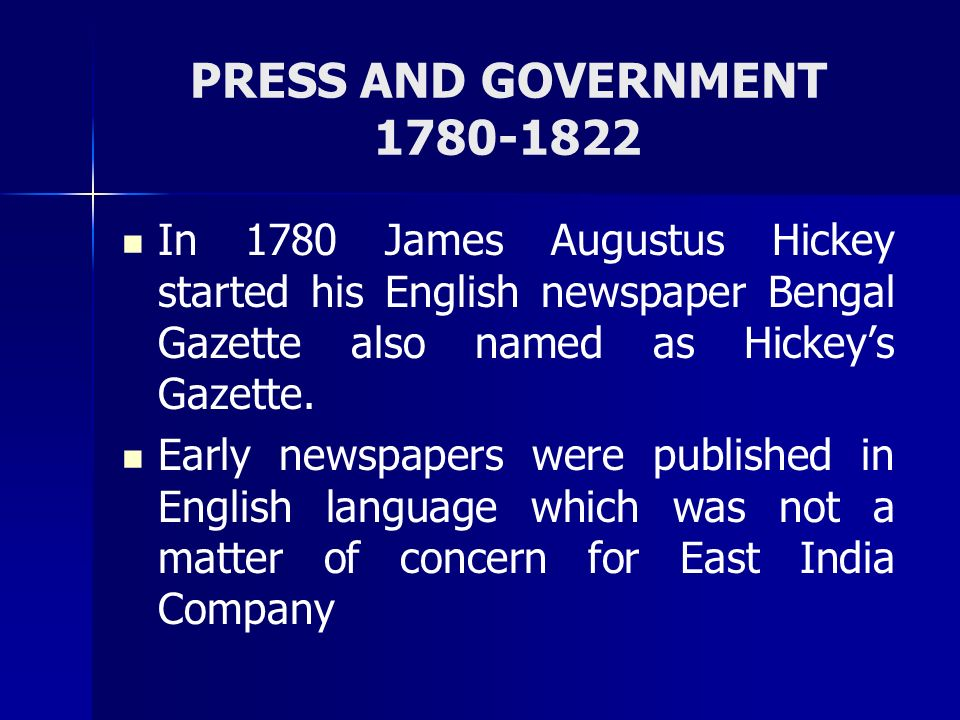 PRESS AND GOVERNMENT 1780-1822 In 1780 James Augustus Hickey started his English newspaper Bengal Gazette also named as Hickey's Gazette.