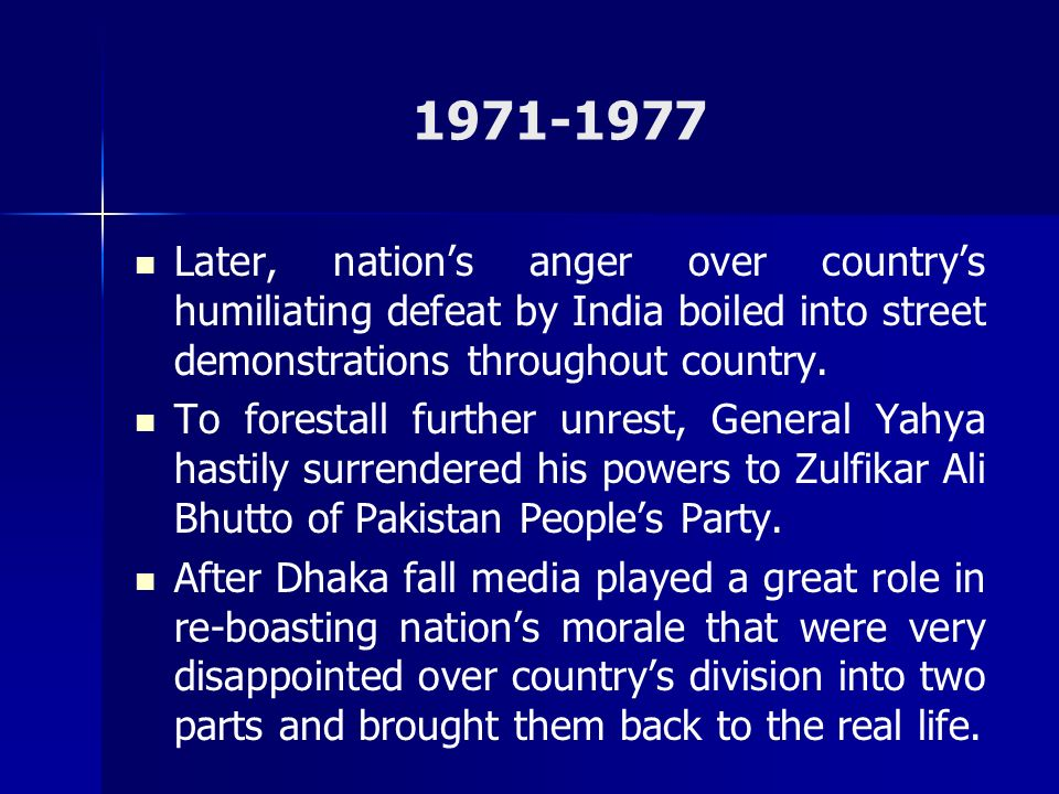 1971-1977 Later, nation's anger over country's humiliating defeat by India boiled into street demonstrations throughout country.