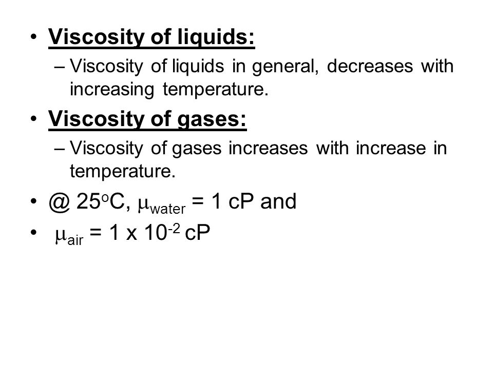 Viscosity of liquids: Viscosity of gases: @ 25oC, mwater = 1 cP and