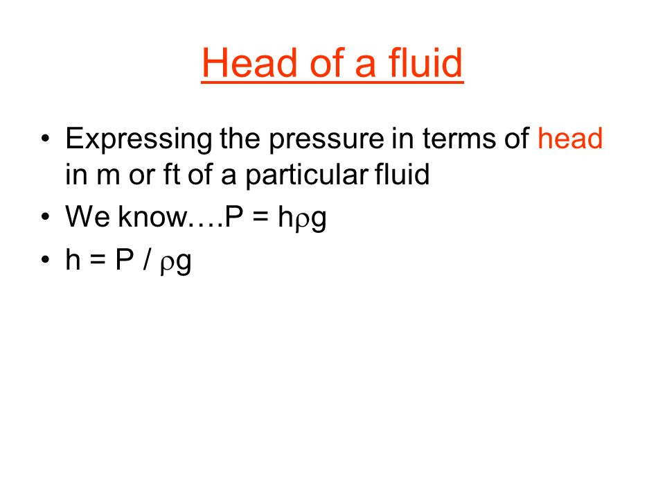 Head of a fluid Expressing the pressure in terms of head in m or ft of a particular fluid. We know….P = hrg.