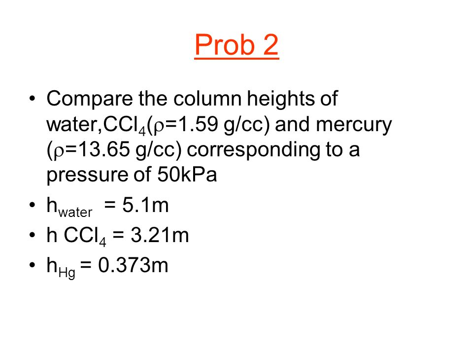 Prob 2 Compare the column heights of water,CCl4(r=1.59 g/cc) and mercury (r=13.65 g/cc) corresponding to a pressure of 50kPa.