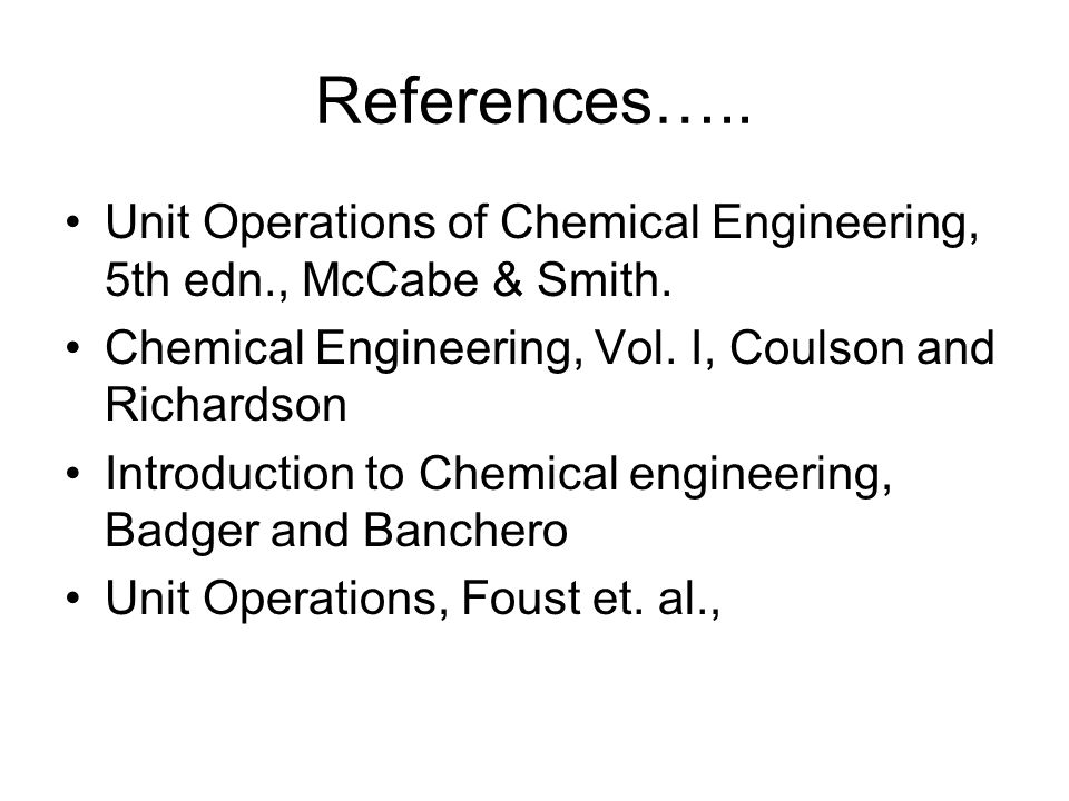 References….. Unit Operations of Chemical Engineering, 5th edn., McCabe & Smith. Chemical Engineering, Vol. I, Coulson and Richardson.