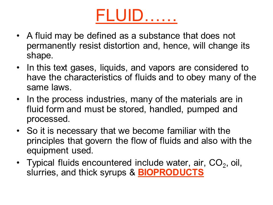 FLUID…… A fluid may be defined as a substance that does not permanently resist distortion and, hence, will change its shape.