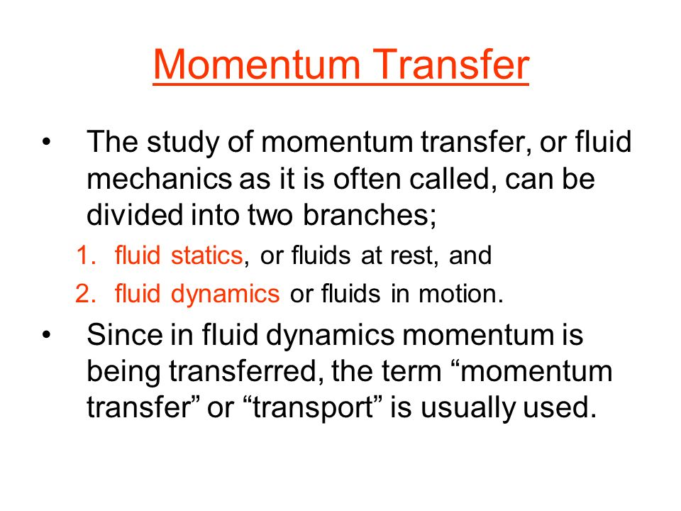 Momentum Transfer The study of momentum transfer, or fluid mechanics as it is often called, can be divided into two branches;