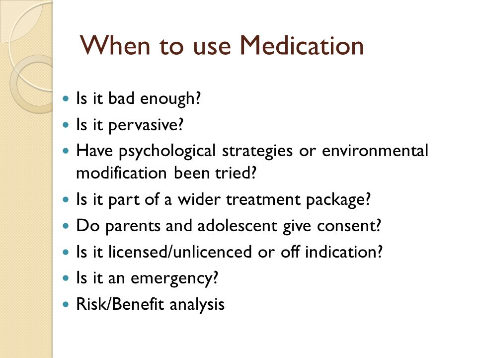 When to use Medication Is it bad enough Is it pervasive