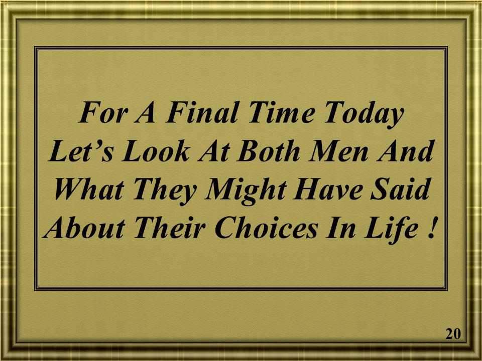 For A Final Time Today Let's Look At Both Men And What They Might Have Said About Their Choices In Life !