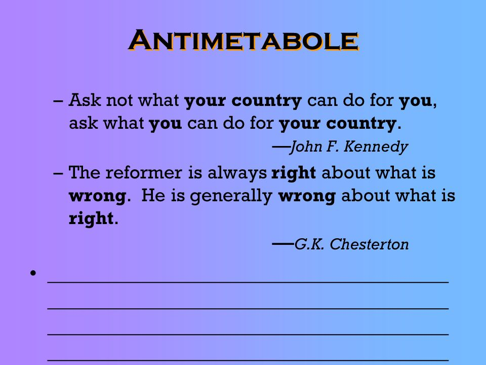Antimetabole Ask not what your country can do for you, ask what you can do for your country. —John F. Kennedy.