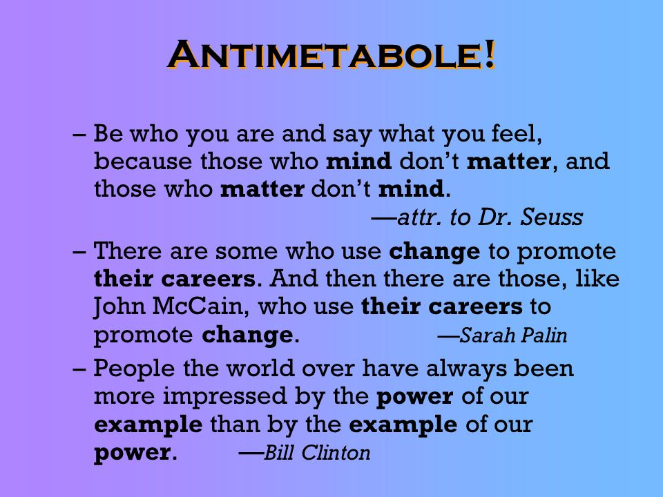 Antimetabole! Be who you are and say what you feel, because those who mind don't matter, and those who matter don't mind. —attr. to Dr. Seuss.