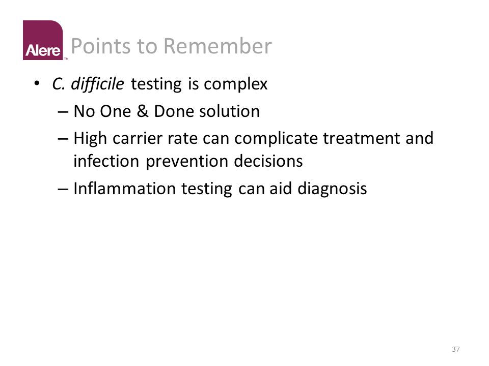 Points to Remember C. difficile testing is complex