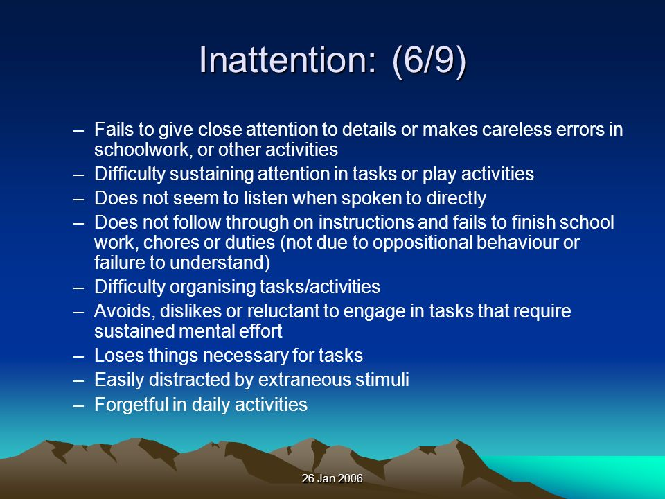 Inattention: (6/9) Fails to give close attention to details or makes careless errors in schoolwork, or other activities.