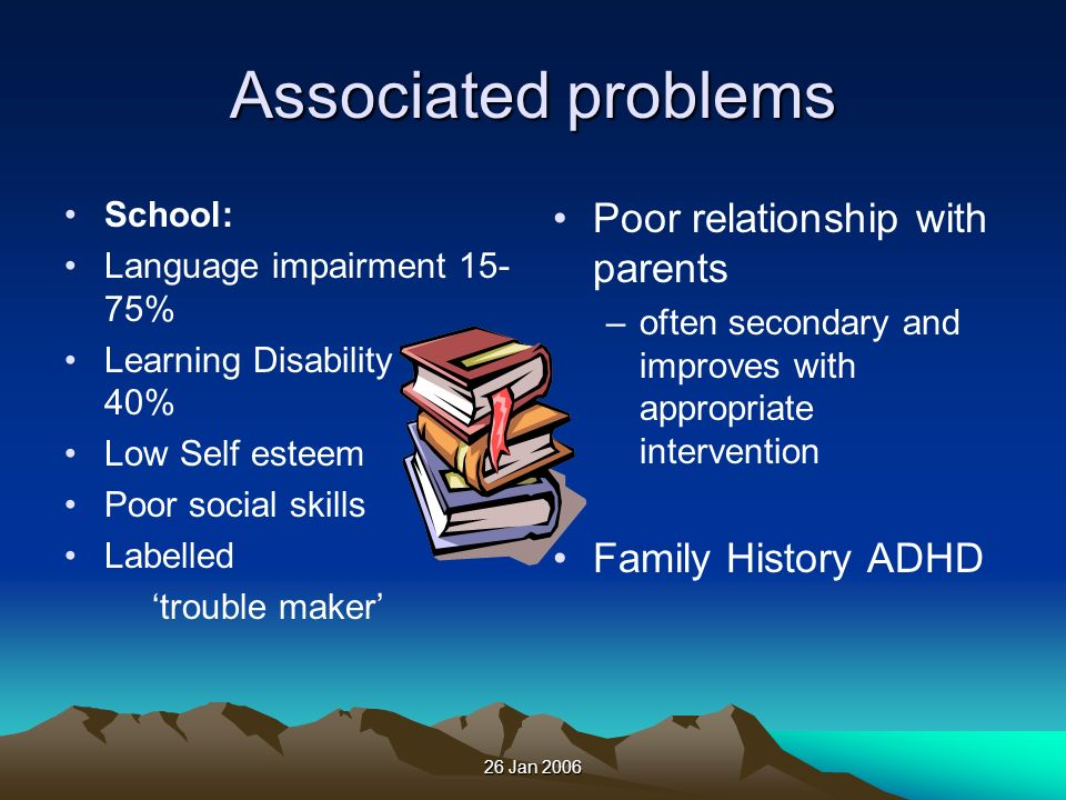 Associated problems Poor relationship with parents Family History ADHD
